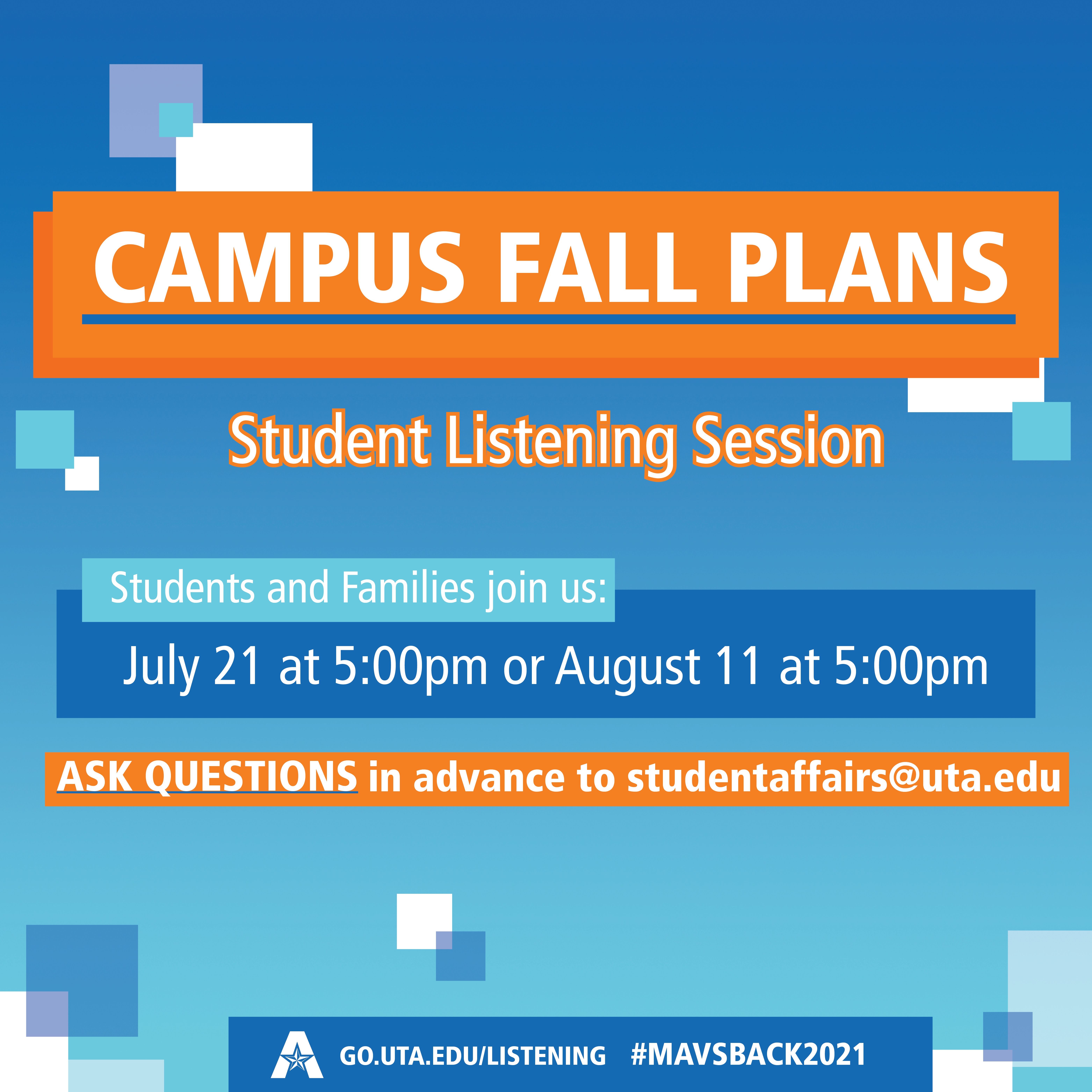 Campus Fall Plans - Student Listening Session. July 21st and August 11th at 5pm. Ask questions via email studentaffairs@uta.edu.