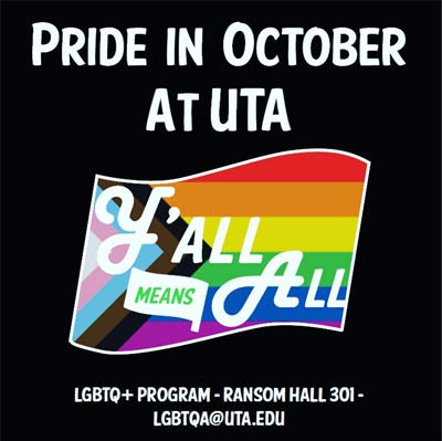 """Poster saying """"PRIDE IN OCTOBER AT UTA Y'ALL ALL ALL"""" on the pride flag with information saying """"LGBTQ PROGRAM RANSOM HALL 301 LGBTQA@UTA.EDU"""""""